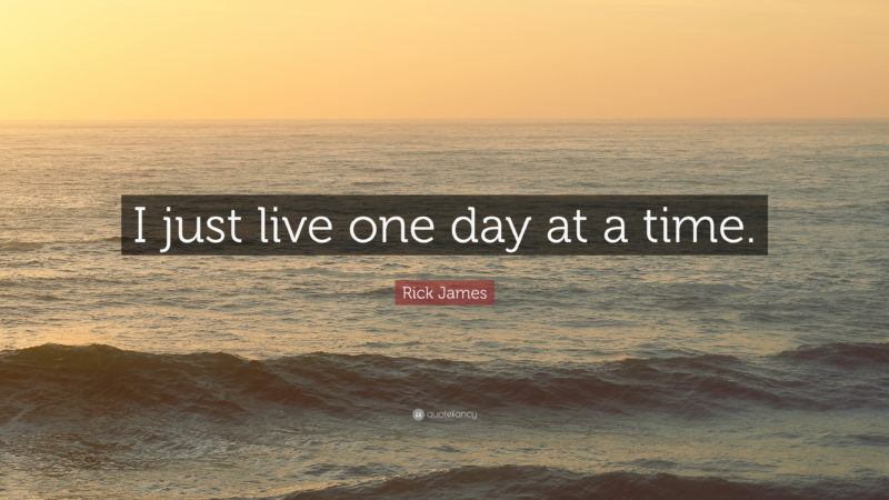 10 Top One Day At A Time Wallpaper FULL HD 1080p For PC Desktop 2018 free download rick james quote i just live one day at a time 12 wallpapers 800x450