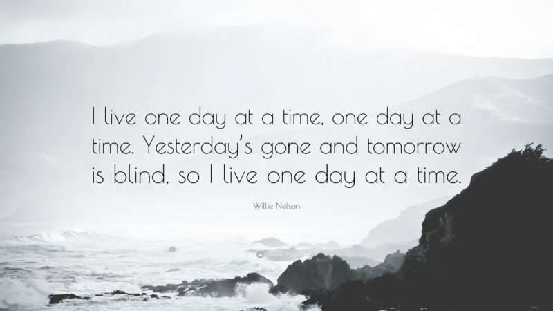 10 Top One Day At A Time Wallpaper FULL HD 1080p For PC Desktop 2018 free download willie nelson quote i live one day at a time one day at a time 800x450